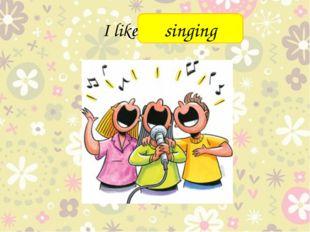 I like _______ singing