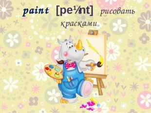 paint [peɪnt] рисовать красками