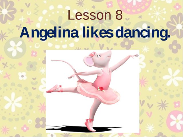 Lesson 8 Angelina likes dancing.