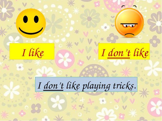 I like I don't like I don't like playing tricks.