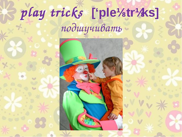 play tricks ['pleɪ trɪks] подшучивать