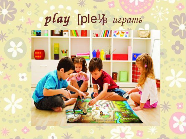 play [pleɪ] играть