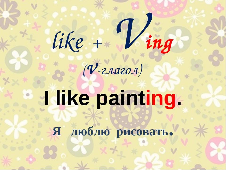 like + Ving (V-глагол) I like painting. Я люблю рисовать.