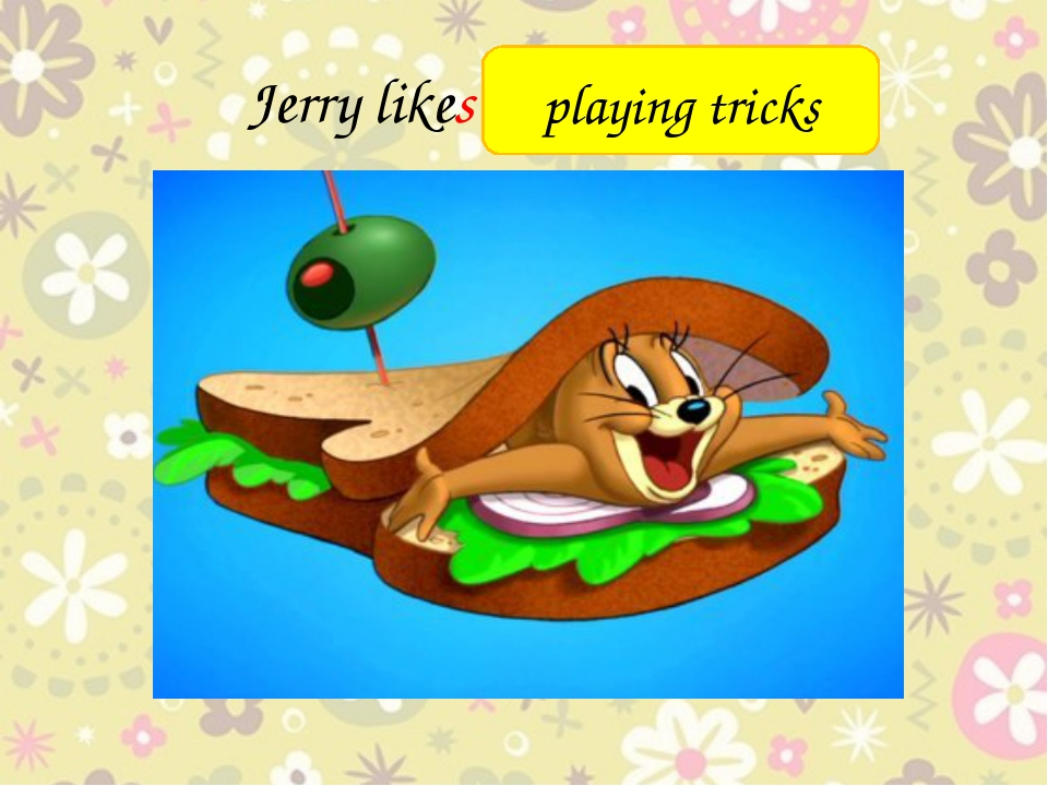 Jerry likes ________ playing tricks