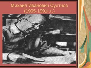 Михаил Иванович Суетнов (1905-1991г.г.)