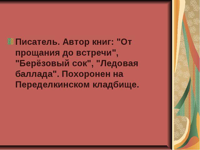 """Писатель. Автор книг: """"От прощания до встречи"""", """"Берёзовый сок"""", """"Ледовая бал..."""