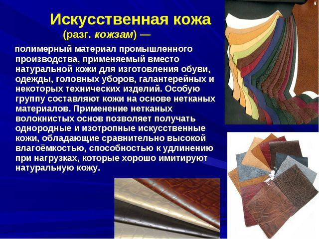 Искусственная кожа (разг.кожзам)— полимерный материал промышленного произв...