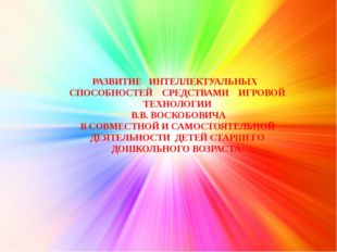 РАЗВИТИЕ ИНТЕЛЛЕКТУАЛЬНЫХ СПОСОБНОСТЕЙ СРЕДСТВАМИ ИГРОВОЙ ТЕХНОЛОГИИ В.В. ВОС