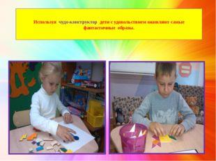 Используя чудо-конструктор дети с удовольствием оживляют самые фантастичные