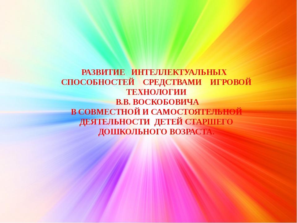РАЗВИТИЕ ИНТЕЛЛЕКТУАЛЬНЫХ СПОСОБНОСТЕЙ СРЕДСТВАМИ ИГРОВОЙ ТЕХНОЛОГИИ В.В. ВОС...
