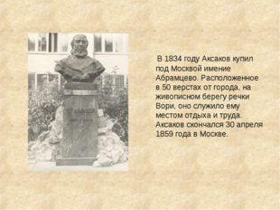 В 1834 году Аксаков купил под Москвой имение Абрамцево. Расположенное в 50 в