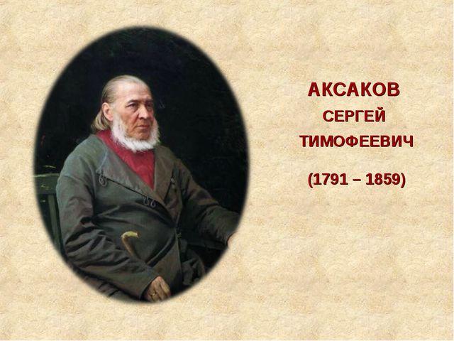 АКСАКОВ СЕРГЕЙ ТИМОФЕЕВИЧ (1791 – 1859)