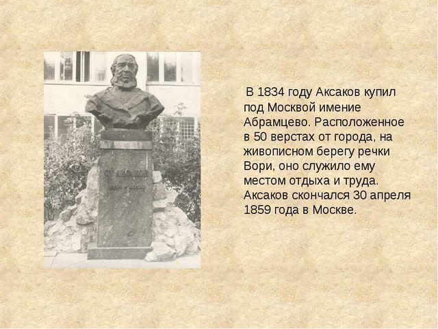 В 1834 году Аксаков купил под Москвой имение Абрамцево. Расположенное в 50 в...