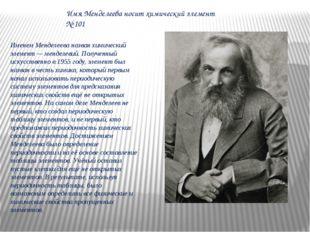 Именем Менделеева назван химический элемент — менделевий. Полученный искусств
