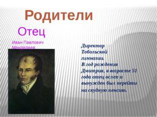 Родители Отец Иван Павлович Менделеев Директор Тобольской гимназии. В год рож