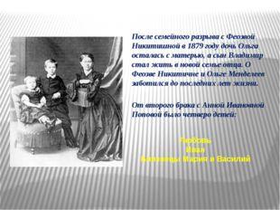 После семейного разрыва с Феозвой Никитишной в 1879 году дочь Ольга осталась