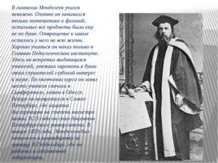 В гимназии Менделеев учился неважно. Охотно он занимался только математика и