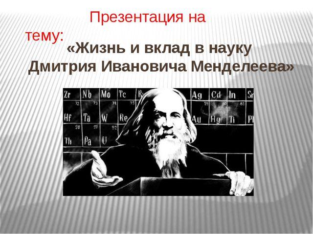 «Жизнь и вклад в науку Дмитрия Ивановича Менделеева» Презентация на тему: