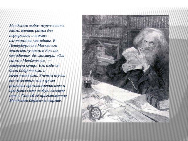 Менделеев любил переплетать книги, клеить рамки для портретов, а также изгото...