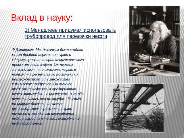 Вклад в науку: Дмитрием Менделеевым была создана схема дробной перегонки нефт...