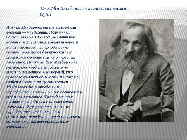Именем Менделеева назван химический элемент — менделевий. Полученный искусств...