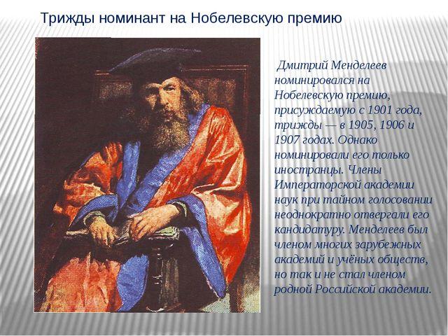 Дмитрий Менделеев номинировался на Нобелевскую премию, присуждаемую с 1901 г...