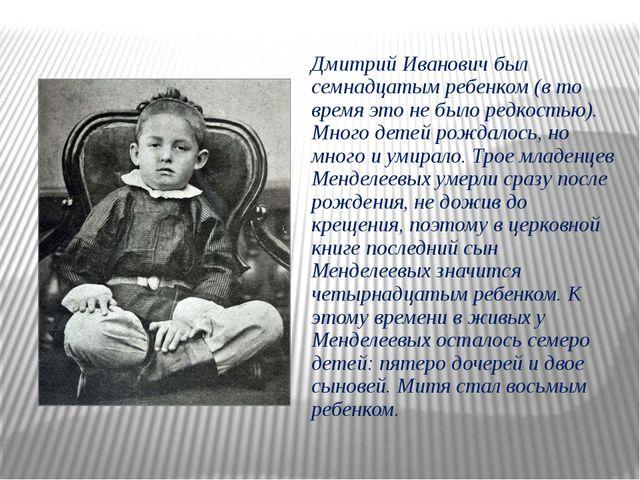 Дмитрий Иванович был семнадцатым ребенком (в то время это не было редкостью)....
