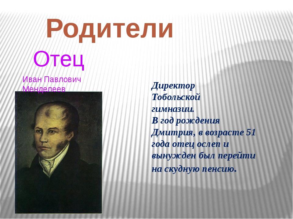 Родители Отец Иван Павлович Менделеев Директор Тобольской гимназии. В год рож...