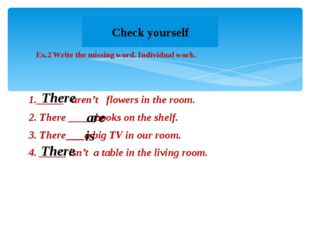 Ex.2 Write the missing word. Individual work. 1._____ aren't flowers in the r