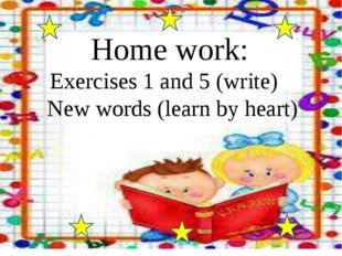 Home work: Exercises 1 and 5 (write) New words (learn by heart)