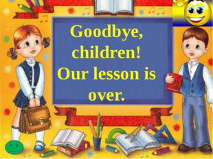 Goodbye, children! Our lesson is over.