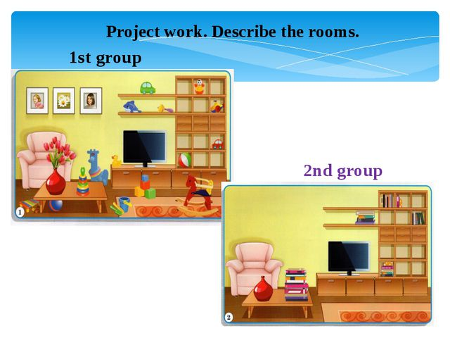 1st group 2nd group Project work. Describe the rooms.