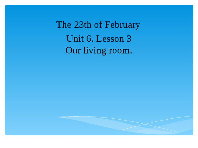Unit 6. Lesson 3 Our living room. The 23th of February