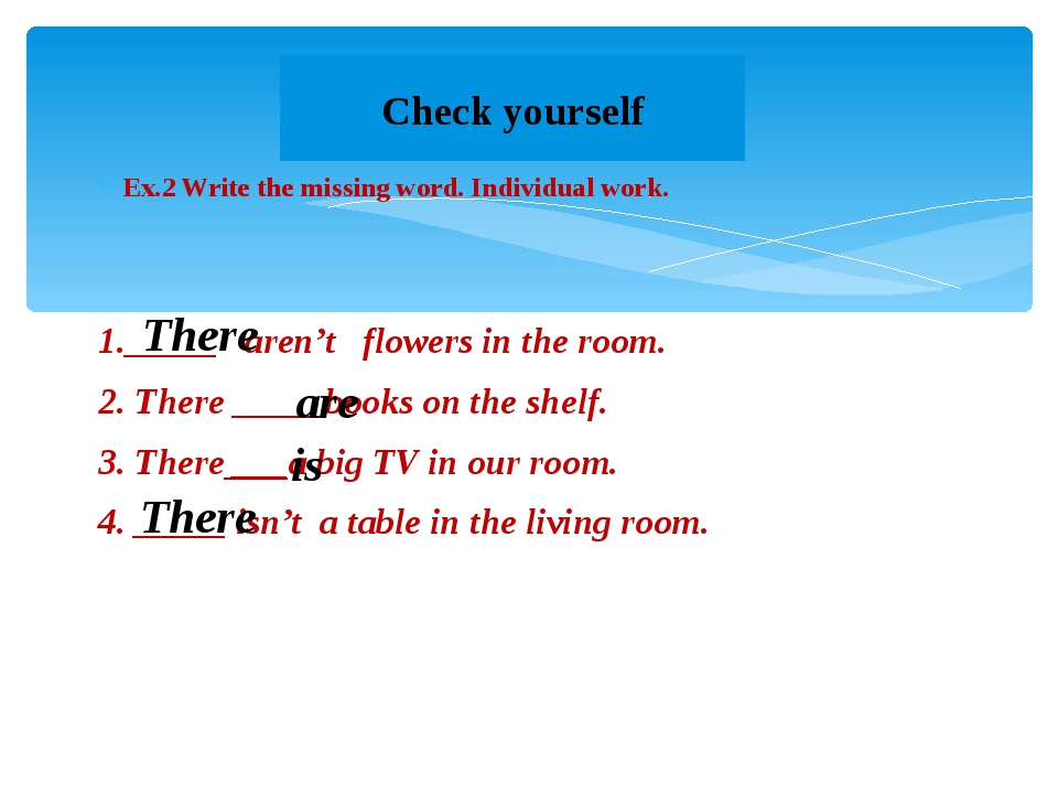 Ex.2 Write the missing word. Individual work. 1._____ aren't flowers in the r...