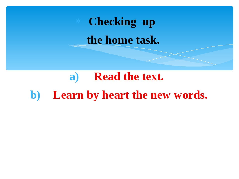 Checking up the home task. Read the text. Learn by heart the new words.