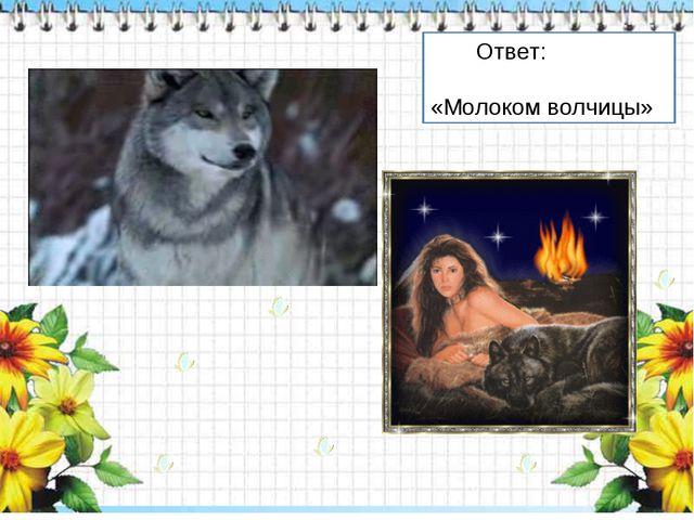 Ответ: «Молоком волчицы»
