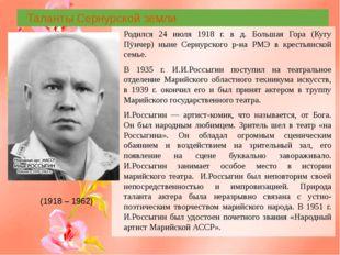 Таланты Сернурской земли Родился 24 июля 1918 г. в д. Большая Гора (Кугу Пÿн