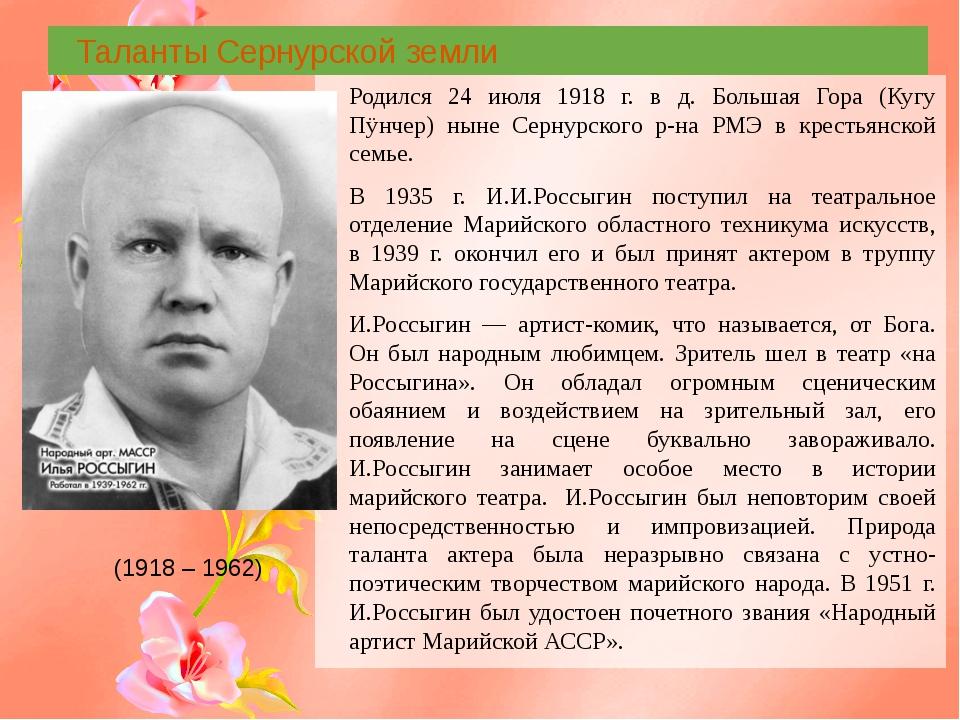Таланты Сернурской земли Родился 24 июля 1918 г. в д. Большая Гора (Кугу Пÿн...