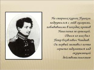 На старших курсах Пушкин подружился с лейб-гусарами, побывавшими в походах пр