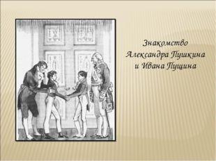 Знакомство Александра Пушкина и Ивана Пущина
