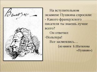 На вступительном экзамене Пушкина спросили: - Какого французского писателя т