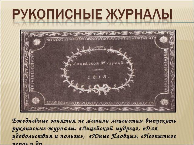 Ежедневные занятия не мешали лицеистам выпускать рукописные журналы: «Лицейск...