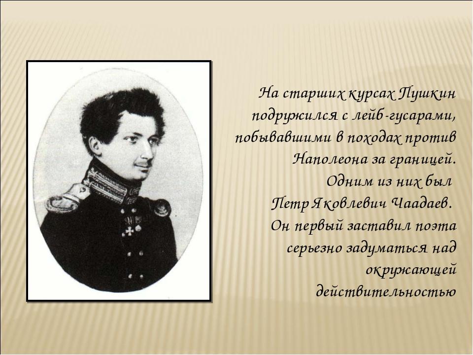 На старших курсах Пушкин подружился с лейб-гусарами, побывавшими в походах пр...
