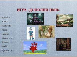ИГРА «ДОПОЛНИ ИМЯ» Кощей – Елена - Мальчик - Иван- Никита- Финист- / Братец