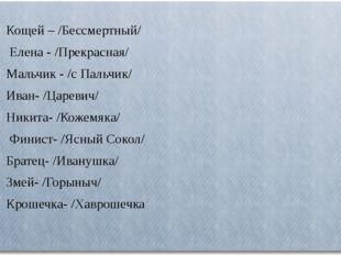 Кощей – /Бессмертный/ Елена - /Прекрасная/ Мальчик - /с Пальчик/ Иван- /Цар