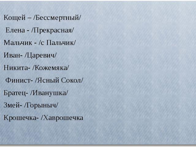 Кощей – /Бессмертный/ Елена - /Прекрасная/ Мальчик - /с Пальчик/ Иван- /Цар...