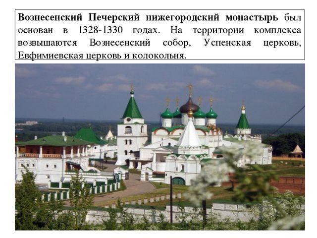 Вознесенский Печерский нижегородский монастырь был основан в 1328-1330 годах....