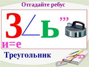 Отгадайте ребус 3 и=е ь ,,, Треугольник