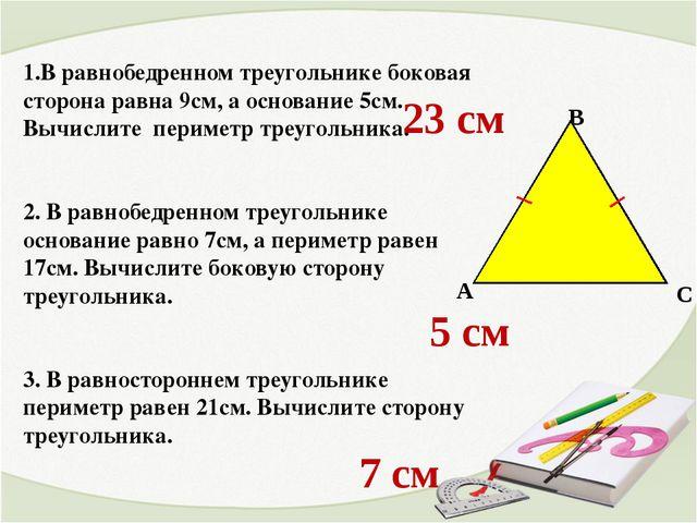 1.В равнобедренном треугольнике боковая сторона равна 9см, а основание 5см. В...