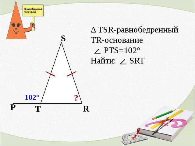 T S R Δ TSR-равнобедренный TR-основание PTS=102° Найти: SRT P 102° ?